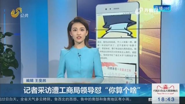 """【新说法】记者采访遭工商局领导怼""""你算个啥"""""""