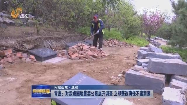 【问政山东·追踪】青岛:对涉嫌圈地售卖公墓展开调查 立即整改确保不建新墓