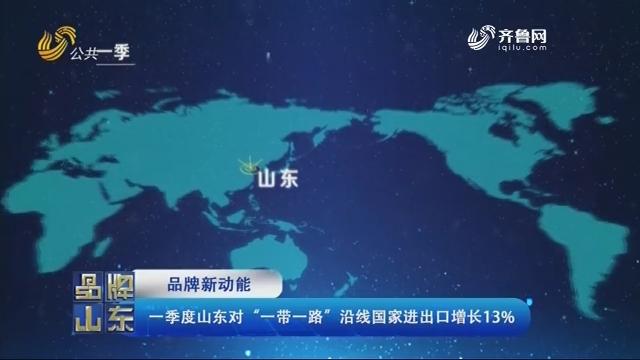 """【品牌新动能】一季度山东对""""一带一路""""沿线国家进出口增长13%"""