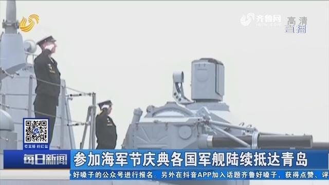 参加海军节庆典各国军舰陆续抵达青岛