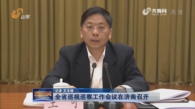 全省巡视巡察工作会议在济南召开