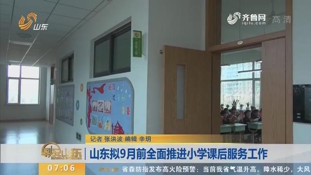 山东拟9月前全面推进小学课后服务工作
