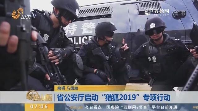 """省公安厅启动""""猎狐2019""""专项行动"""