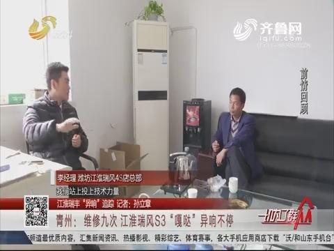 """【江淮瑞风""""异响""""追踪】青州:维修九次 江淮瑞风S3""""嘎哒""""异响不停"""