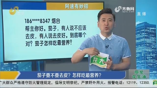 阿速有妙招:茄子要不要去皮?怎样吃最营养?