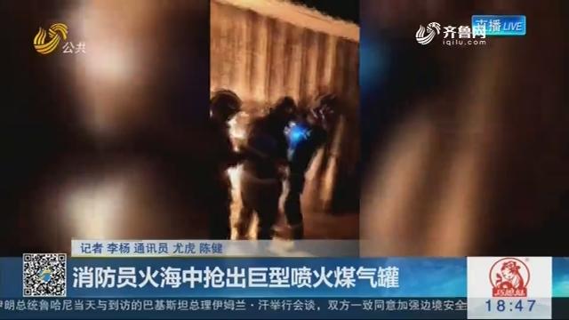 临沂:消防员火海中抢出巨型喷火煤气罐