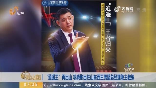 """""""逍遥王""""再出山 巩晓彬出任山东西王男篮总经理兼主教练"""
