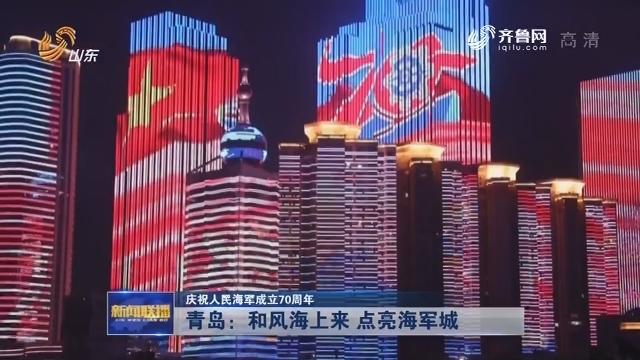 【庆祝人民海军成立70周年】青岛:和风海上来 点亮海军城