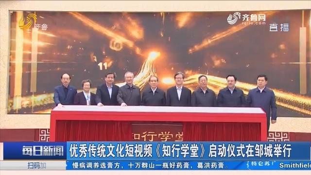 优秀传统文化短视频《知行学堂》启动仪式在邹城举行