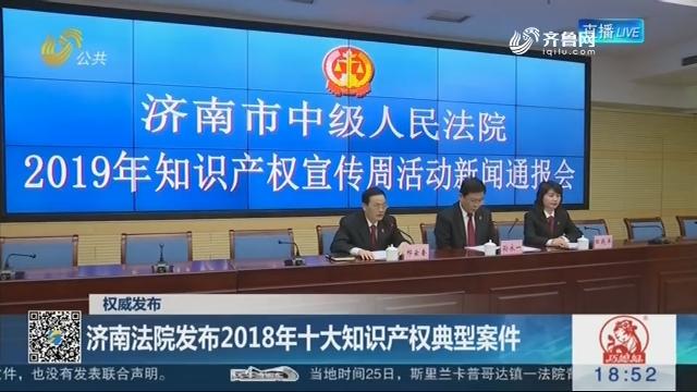 【权威发布】济南法院发布2018年十大知识产权典型案件