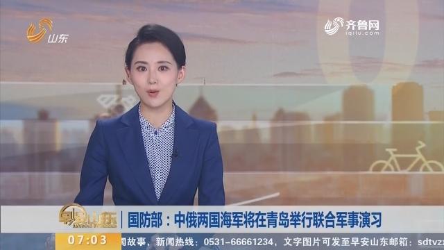 国防部:中俄两国海军将在青岛举行联合军事演习