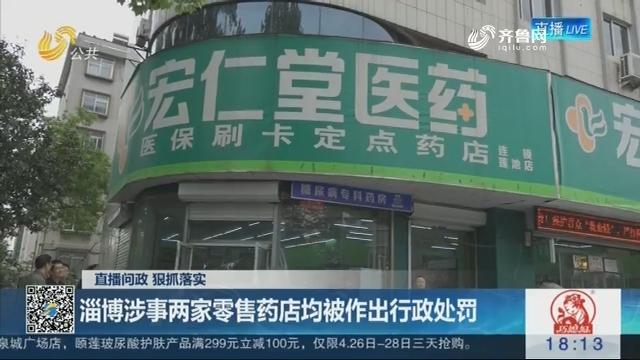 【直播问政 狠抓落实】淄博涉事两家零售药店均被作出行政处罚