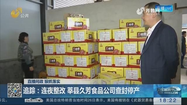 【直播问政 狠抓落实】追踪:连夜整改 莘县久芳食品公司查封停产