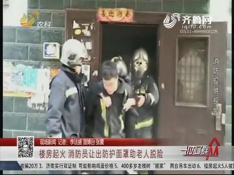 【现场新闻】淄博:楼房起火 消防员让出防护面罩助老人脱险