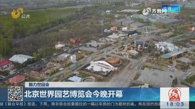 【魅力世园会】北京世界园艺博览会4月28日晚开幕