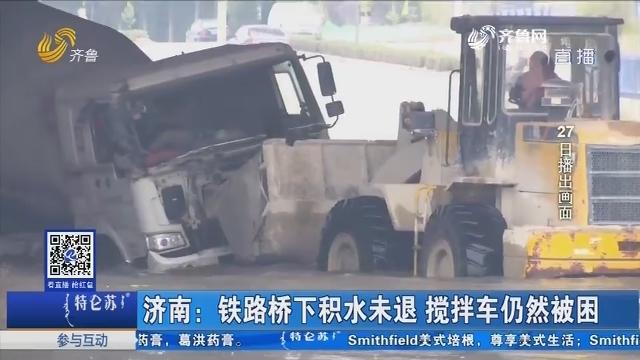 济南:铁路桥下积水未退 搅拌车仍然被困
