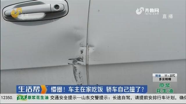 潍坊:懵圈!车主在家吃饭 轿车自己撞了?