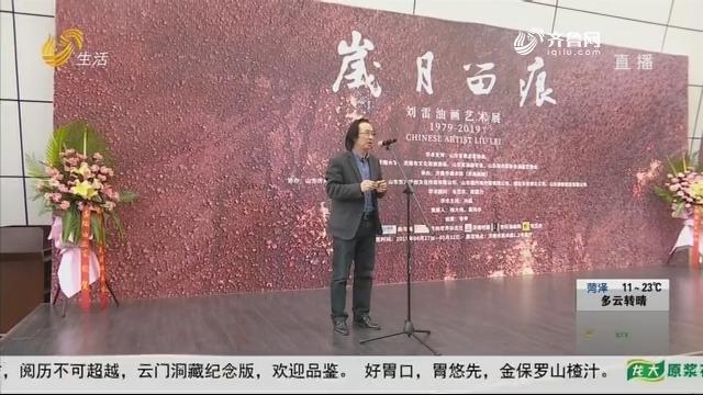 """""""岁月留痕""""——刘雷油画艺术展济南开幕"""
