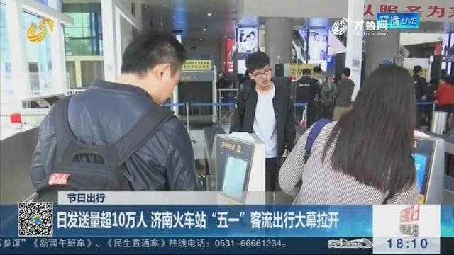 """【节日出行】日发送量超10万人 济南火车站""""五一""""客流出行大幕拉开"""