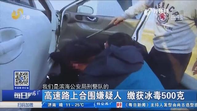 高速路上合围嫌疑人 缴获冰毒500克