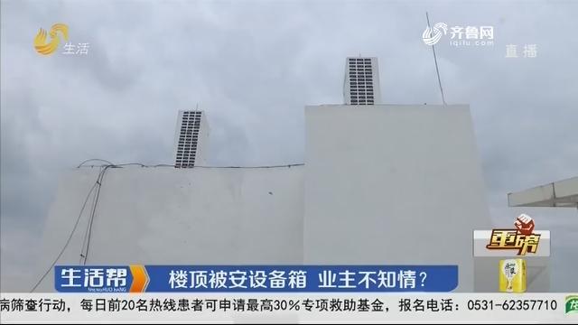 【重磅】潍坊:楼顶被安设备箱 业主不知情?