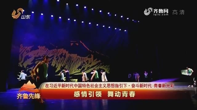 20190504《齐鲁先锋》:在习近平新时代中国特色社会主义思想指引下·奋斗新时代 青春新光彩——感情引领 舞动青春