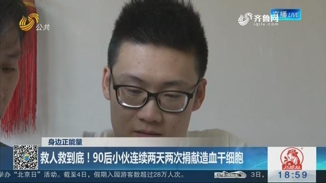 【身边正能量】淄博:救人救到底!90后小伙连续两天两次捐献造血干细胞