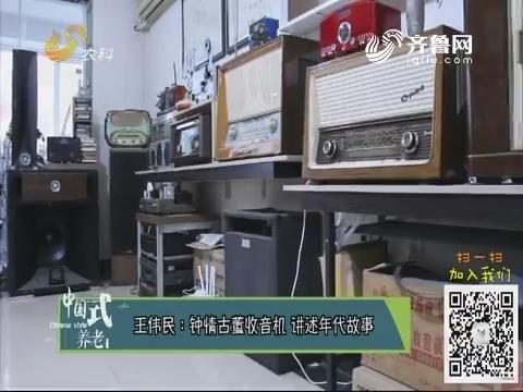 王伟民:钟情古董收音机 讲述年代故事