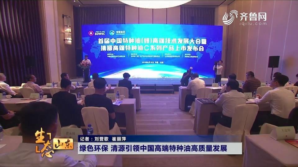 绿色环保 清源引领中国高端特种油高质量发展