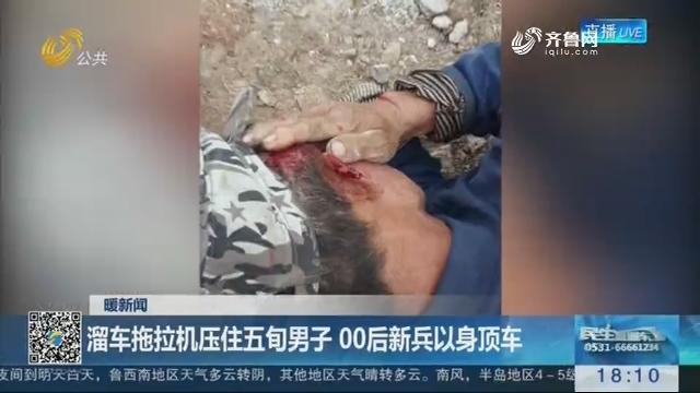 【暖新闻】济南:溜车拖拉机压住五旬男子 00后新兵以身顶车