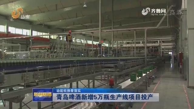 【动能转换看落实】青岛啤酒新增5万瓶生产线项目投产