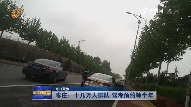 【今日聚焦】枣庄:十几万人排队 驾考预约等半年
