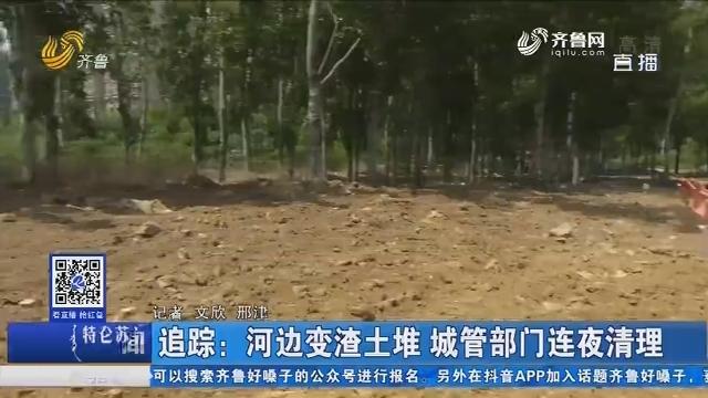 追踪:河边变渣土堆 城管部门连夜清理