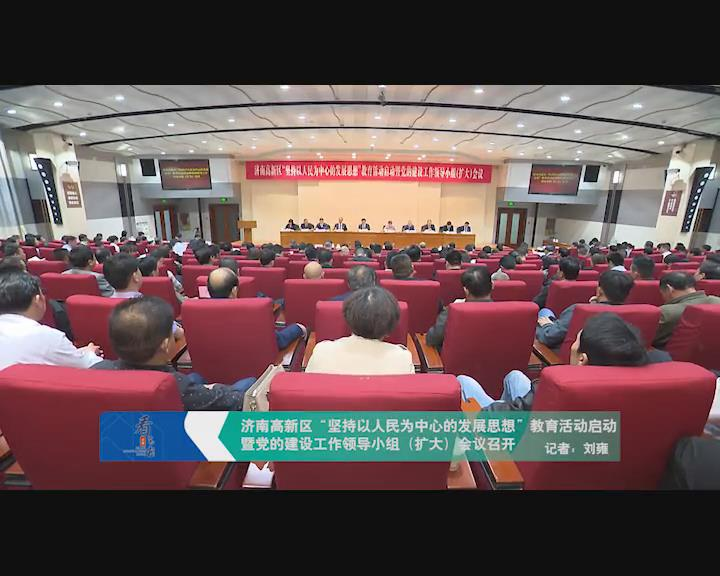 """济南高新区""""坚持以人民为中心的发展思想""""教育活动启动暨党的建设工作领导小组(扩大)会议召开"""
