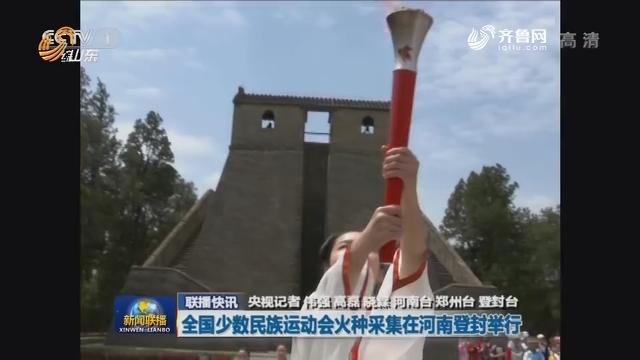 【联播快讯】全国少数民族运动会火种采集在河南登封举行