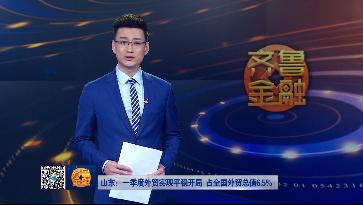 【齐鲁金融】山东:一季度外贸实现平稳开局 占全国外贸总值6.5%《齐鲁金融》20190508播出