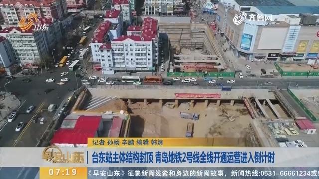 【闪电新闻排行榜】台东站主体结构封顶 青岛地铁2号线全线开通运营进入倒计时