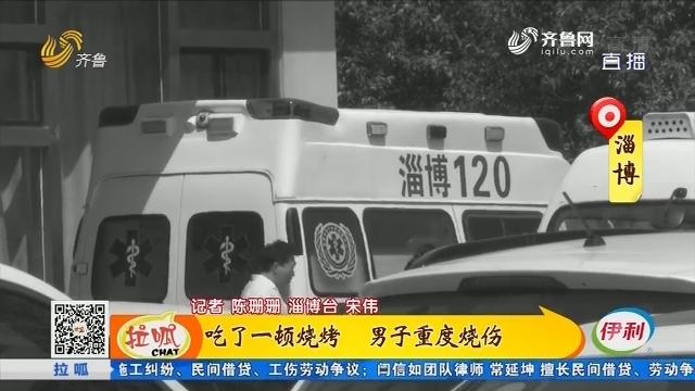 淄博:吃了一顿烧烤 男子重度烧伤