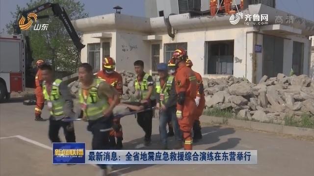 最新消息:全省地震应急救援综合演练在东营举行