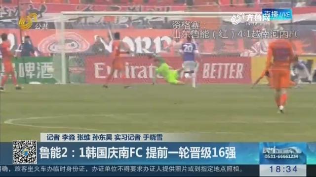 【关注亚冠联赛】鲁能2:1韩国庆男FC 提前一轮晋级16强