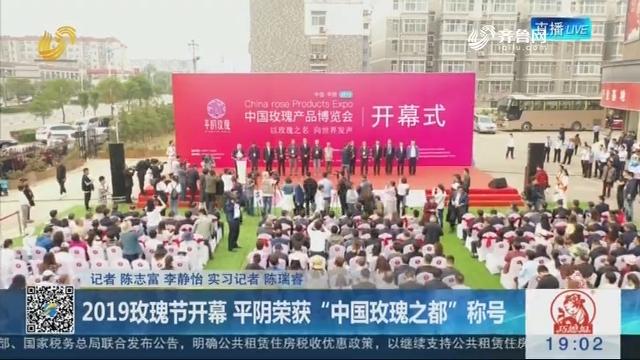 """2019玫瑰节开幕 平阴荣获""""中国玫瑰之都""""称号"""