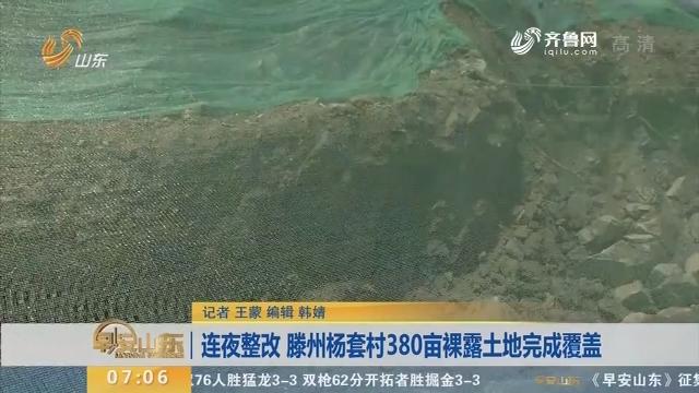 【直播问政 狠抓落实】连夜整改 滕州杨套村380亩裸露土地完成覆盖
