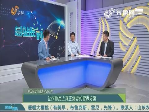 20190512《总站长时间》:中国农业创富大会进行时——让作物用上真正需要的营养方案