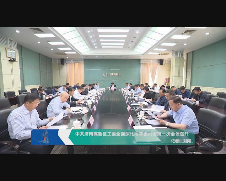 中共济南高新区工委全面深化改革委员会第一次会议召开