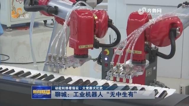 """【动能转换看落实·大竞赛大比武】聊城:工业机器人""""无中生有"""""""