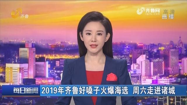2019年齐鲁好嗓子火爆海选 周六走进诸城