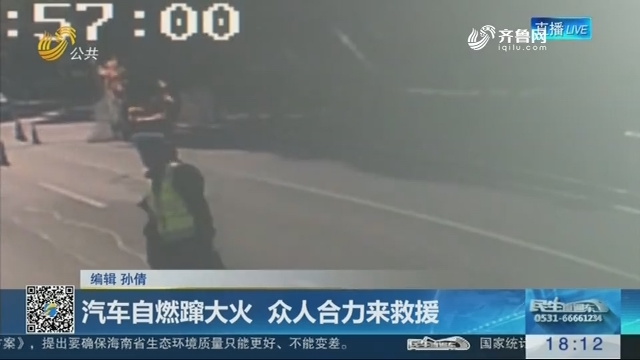 淄博:汽车自燃蹿大火 众人合力来救援
