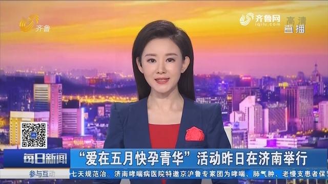 """""""爱在五月快孕青华""""活动5月12日在济南举行"""