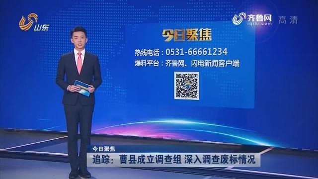 【今日聚焦】追踪:曹县成立调查组 深入调查废标情况