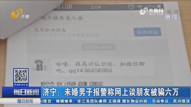 济宁:未婚男子报警称网上谈朋友被骗六万